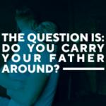 Do You Carry Your Father Around?